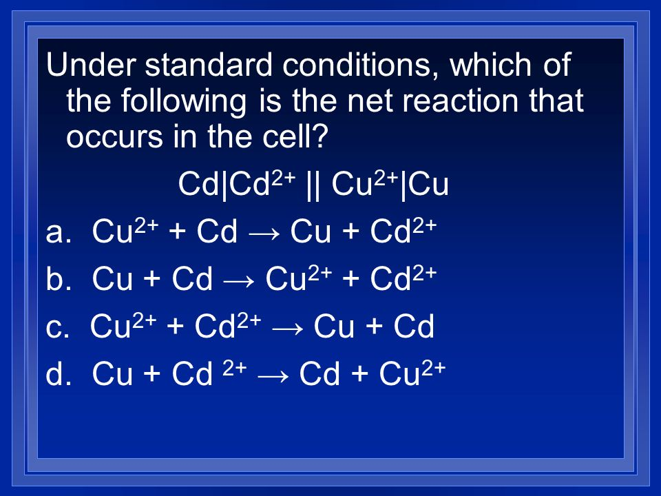 Under standard conditions, which of the following is the net reaction that occurs in the cell? Cd|Cd 2+ || Cu 2+ |Cu a. Cu 2+ + Cd Cu + Cd 2+ b. Cu +