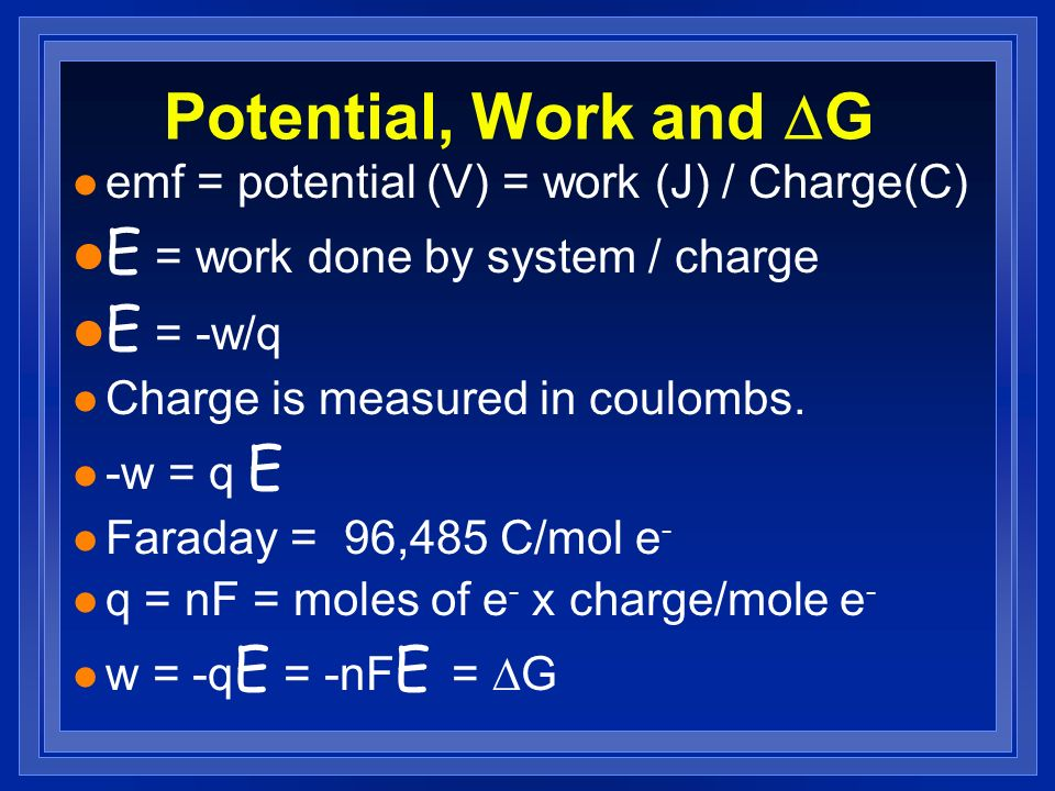 Potential, Work and G l emf = potential (V) = work (J) / Charge(C) E = work done by system / charge E = -w/q l Charge is measured in coulombs. -w = q
