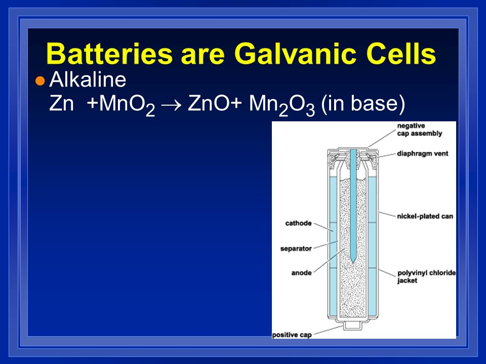 Batteries are Galvanic Cells Alkaline Zn +MnO 2 ZnO+ Mn 2 O 3 (in base)