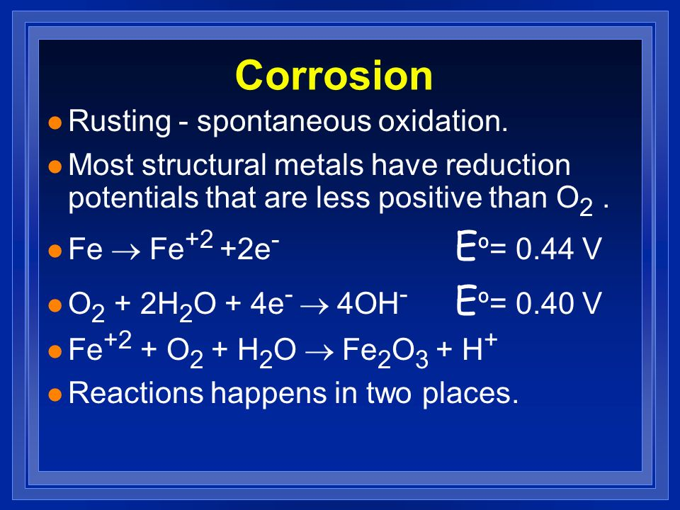 Corrosion l Rusting - spontaneous oxidation. l Most structural metals have reduction potentials that are less positive than O 2. Fe Fe +2 +2e - E º= 0