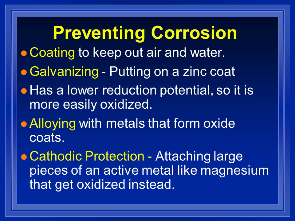 Preventing Corrosion l Coating to keep out air and water. l Galvanizing - Putting on a zinc coat l Has a lower reduction potential, so it is more easi