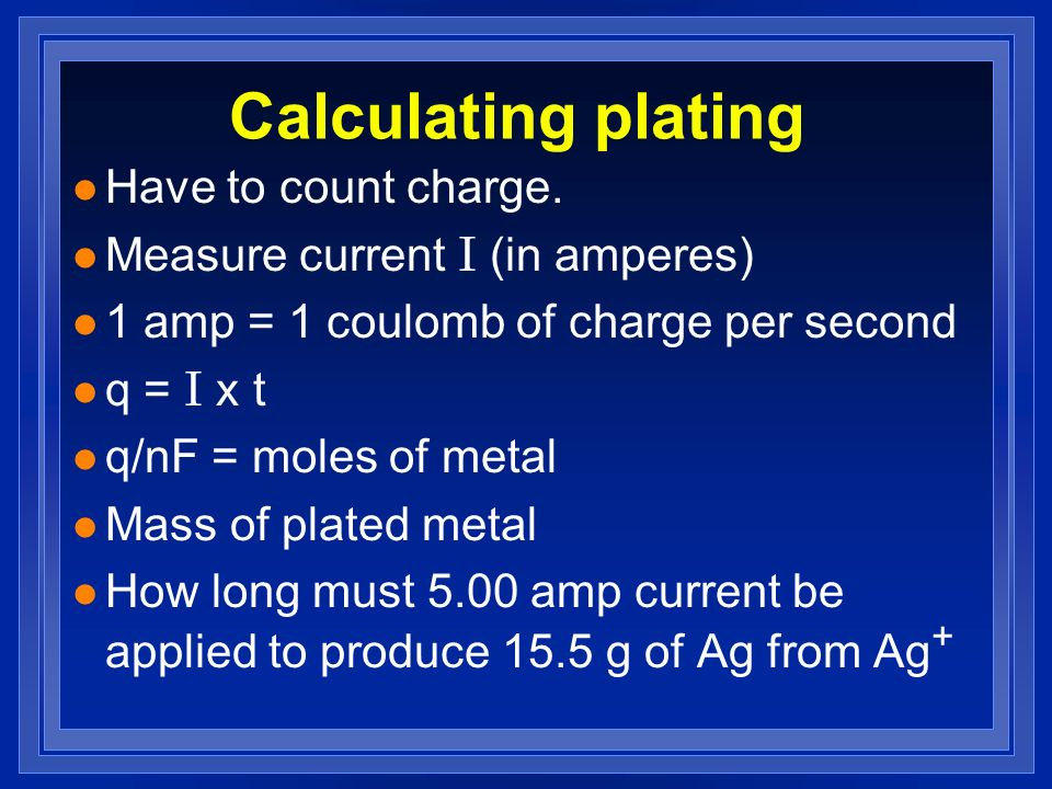 Calculating plating l Have to count charge. Measure current I (in amperes) l 1 amp = 1 coulomb of charge per second q = I x t l q/nF = moles of metal