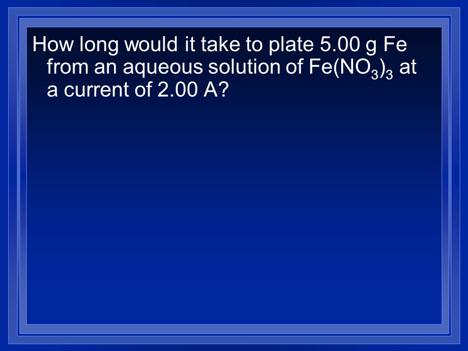 How long would it take to plate 5.00 g Fe from an aqueous solution of Fe(NO 3 ) 3 at a current of 2.00 A?