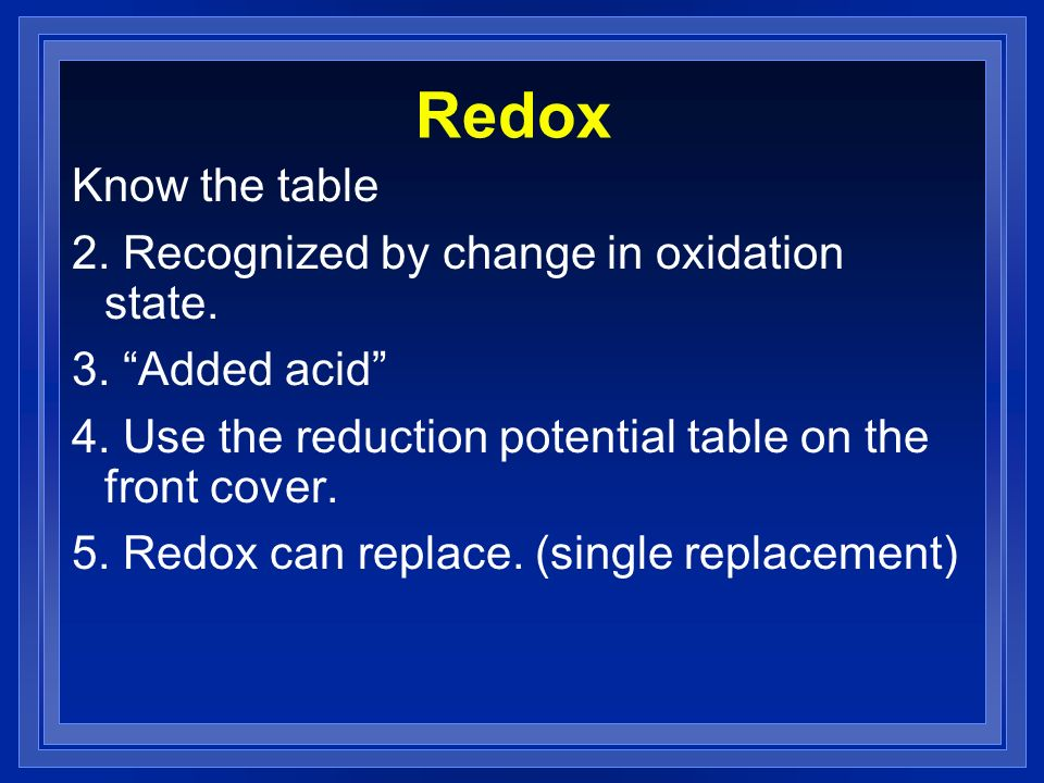 Redox Know the table 2. Recognized by change in oxidation state. 3. Added acid 4. Use the reduction potential table on the front cover. 5. Redox can r