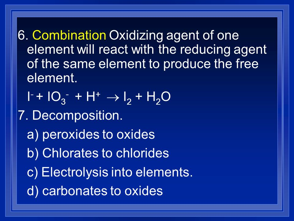 6. Combination Oxidizing agent of one element will react with the reducing agent of the same element to produce the free element. I - + IO 3 - + H + I