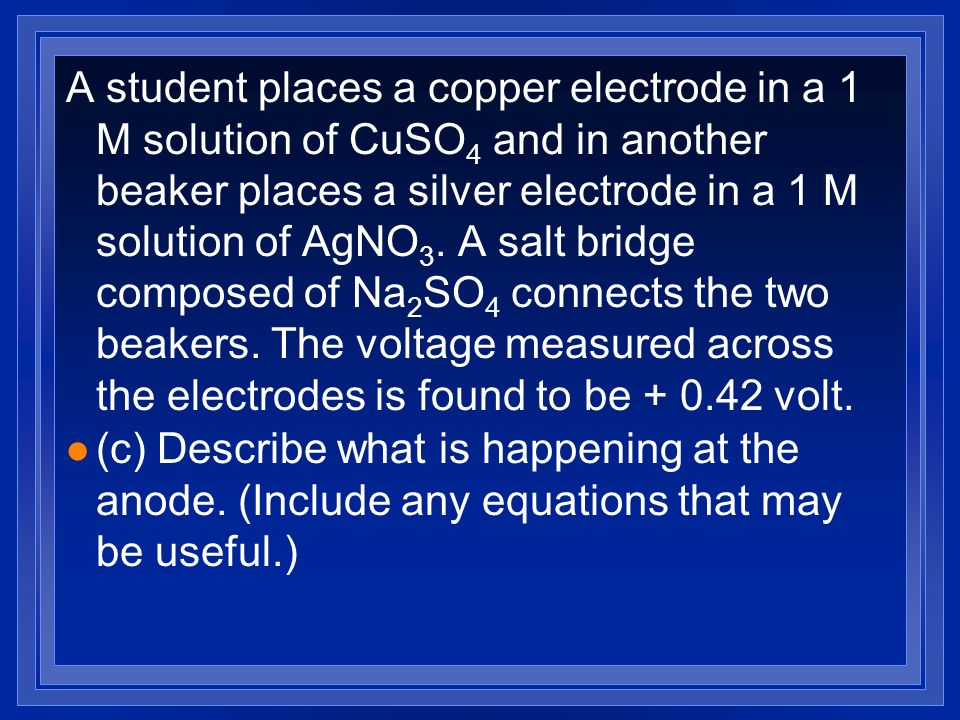 A student places a copper electrode in a 1 M solution of CuSO 4 and in another beaker places a silver electrode in a 1 M solution of AgNO 3. A salt br