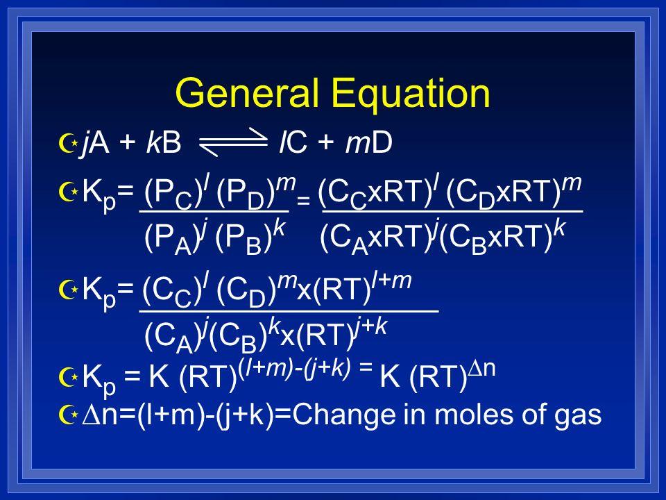 General Equation Z jA + kB lC + mD Z K p = (P C ) l (P D ) m = (C C xRT ) l (C D xRT ) m (P A ) j (P B ) k (C A xRT ) j (C B xRT ) k Z K p = (C C ) l (C D ) m x(RT) l+m (C A ) j (C B ) k x(RT) j+k K p = K (RT) (l+m)-(j+k) = K (RT) n n= (l+m)-(j+k) = Change in moles of gas