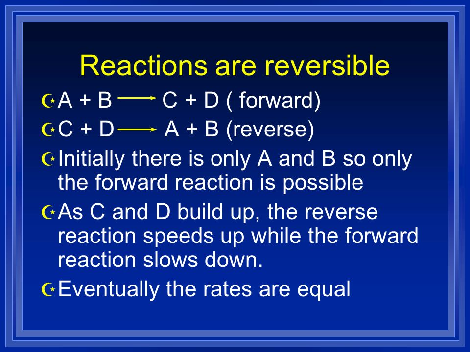Reactions are reversible Z A + B C + D ( forward) Z C + D A + B (reverse) Z Initially there is only A and B so only the forward reaction is possible Z As C and D build up, the reverse reaction speeds up while the forward reaction slows down.