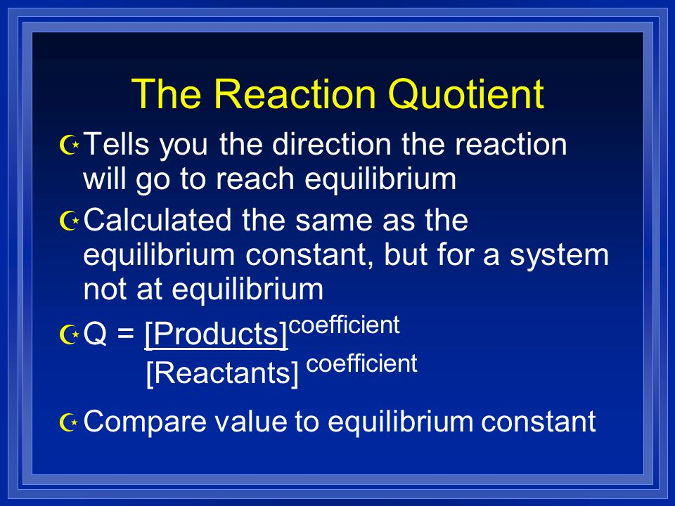 The Reaction Quotient Z Tells you the direction the reaction will go to reach equilibrium Z Calculated the same as the equilibrium constant, but for a system not at equilibrium Z Q = [Products] coefficient [Reactants] coefficient Z Compare value to equilibrium constant