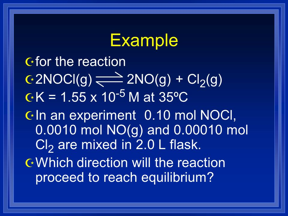 Example Z for the reaction Z 2NOCl(g) 2NO(g) + Cl 2 (g) Z K = 1.55 x 10 -5 M at 35ºC Z In an experiment 0.10 mol NOCl, 0.0010 mol NO(g) and 0.00010 mol Cl 2 are mixed in 2.0 L flask.