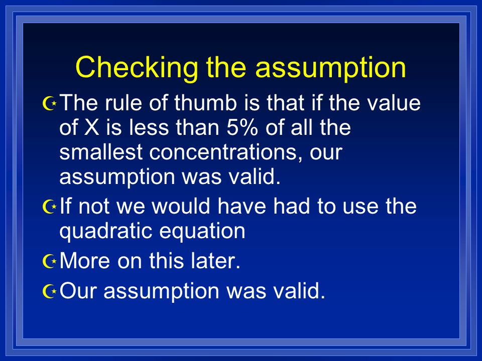 Checking the assumption Z The rule of thumb is that if the value of X is less than 5% of all the smallest concentrations, our assumption was valid.