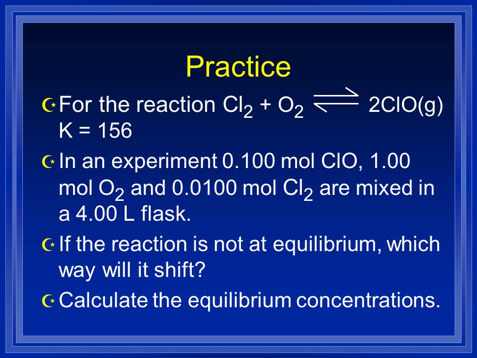 Practice Z For the reaction Cl 2 + O 2 2ClO(g) K = 156 Z In an experiment 0.100 mol ClO, 1.00 mol O 2 and 0.0100 mol Cl 2 are mixed in a 4.00 L flask.
