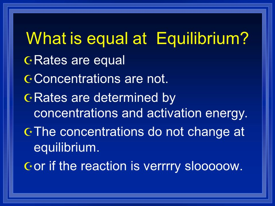 What is equal at Equilibrium. Z Rates are equal Z Concentrations are not.