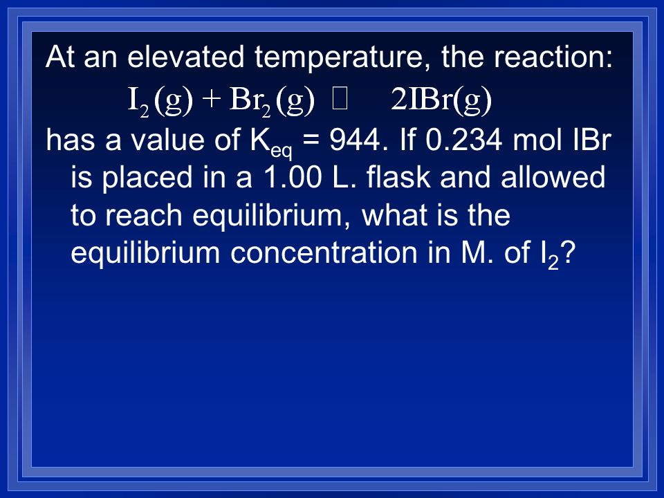 At an elevated temperature, the reaction: has a value of K eq = 944.