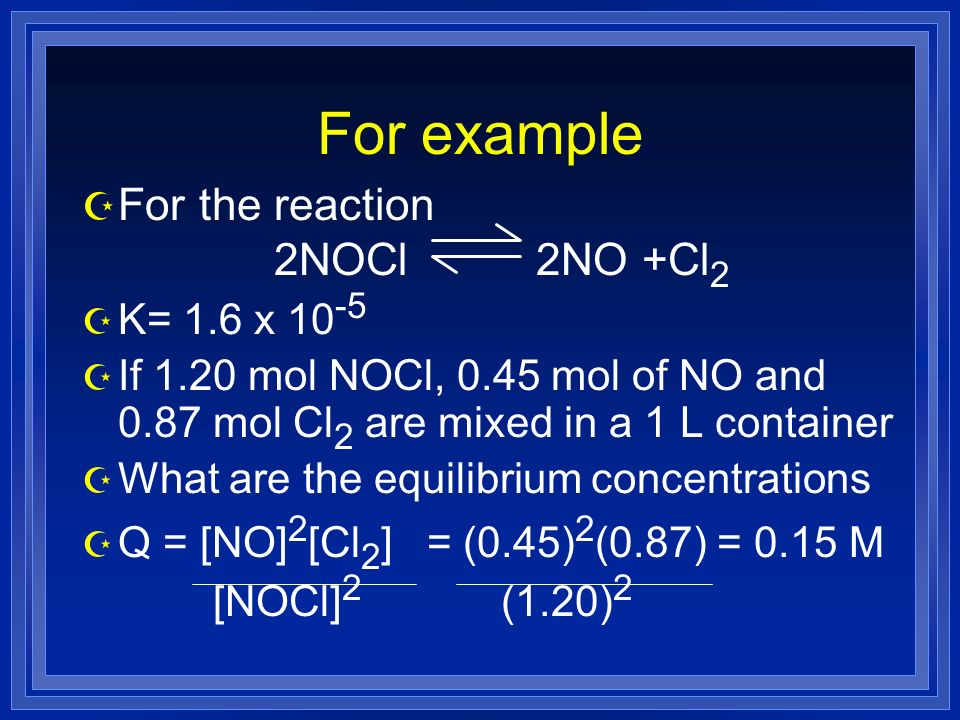 For example Z For the reaction 2NOCl 2NO +Cl 2 Z K= 1.6 x 10 -5 Z If 1.20 mol NOCl, 0.45 mol of NO and 0.87 mol Cl 2 are mixed in a 1 L container Z What are the equilibrium concentrations Z Q = [NO] 2 [Cl 2 ] = (0.45) 2 (0.87) = 0.15 M [NOCl] 2 (1.20) 2