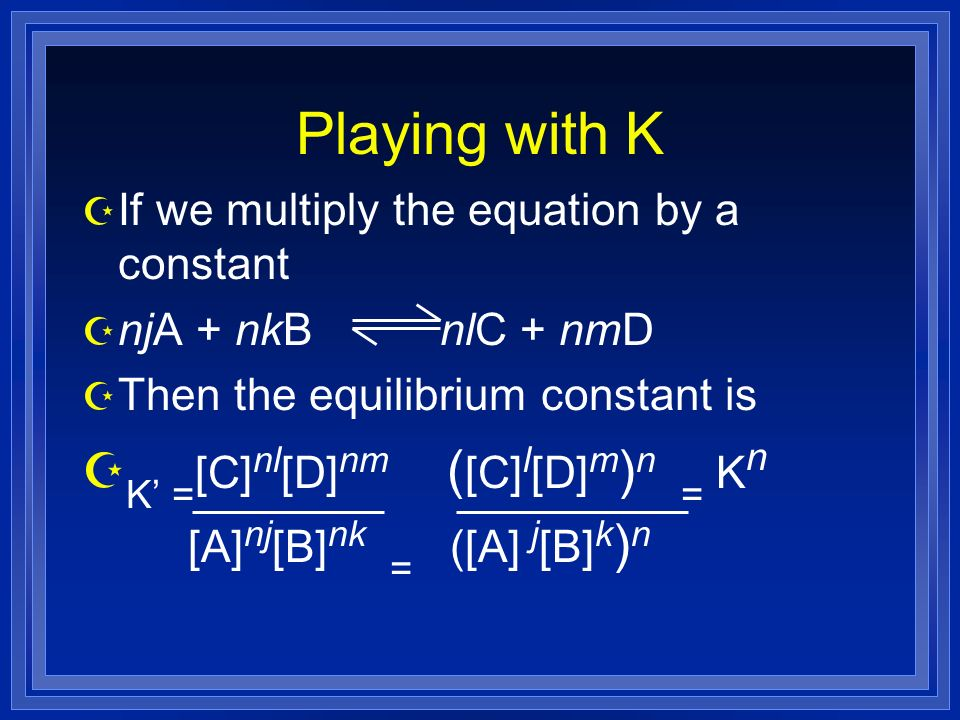 Playing with K Z If we multiply the equation by a constant Z njA + nkB nlC + nmD Z Then the equilibrium constant is Z K = [C] nl [D] nm ( [C] l [D] m ) n = K n [A] nj [B] nk = ([A] j [B] k ) n