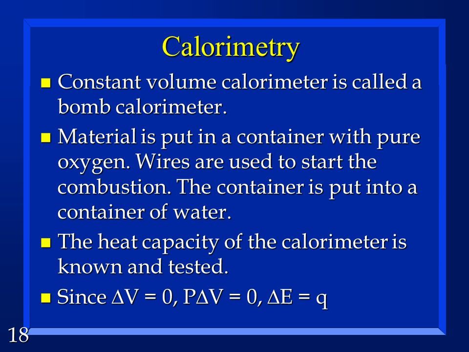 18 Calorimetry n Constant volume calorimeter is called a bomb calorimeter. n Material is put in a container with pure oxygen. Wires are used to start