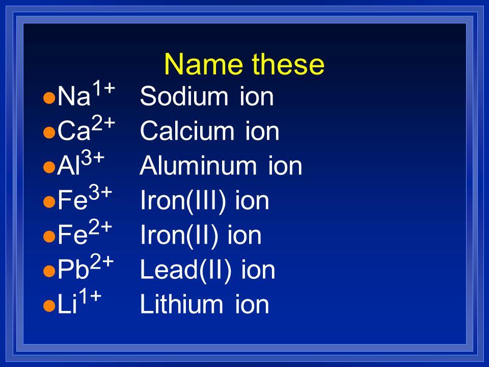 Name these l Na 1+ Sodium ion l Ca 2+ Calcium ion l Al 3+ Aluminum ion l Fe 3+ Iron(III) ion l Fe 2+ Iron(II) ion l Li 1+ Lithium ion l Pb 2+ Lead(II)