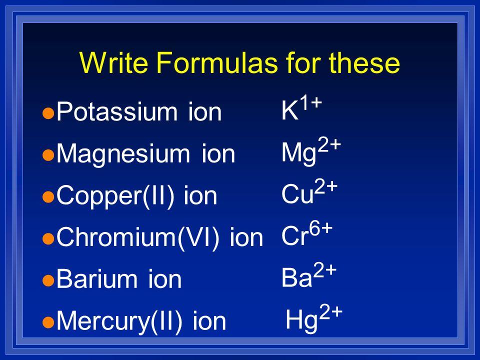 Write Formulas for these l Potassium ion K 1+ l Magnesium ion Mg 2+ l Copper(II) ion Cu 2+ l Chromium(VI) ion Cr 6+ l Barium ion Ba 2+ l Mercury(II) i