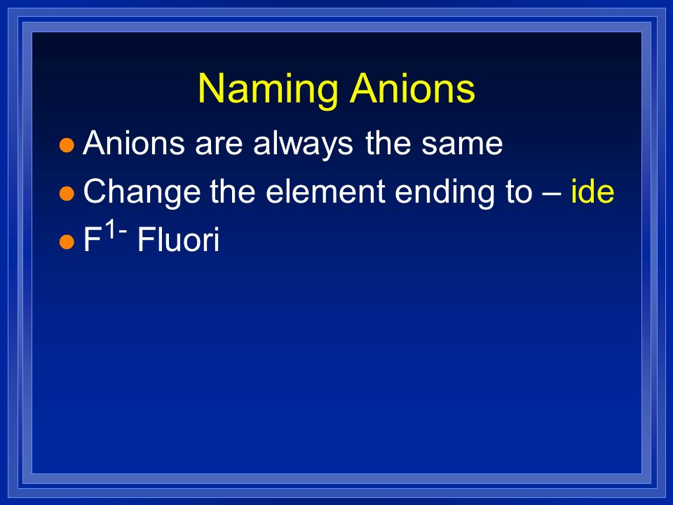 Naming Anions l Anions are always the same l Change the element ending to – ide l F 1- Fluori