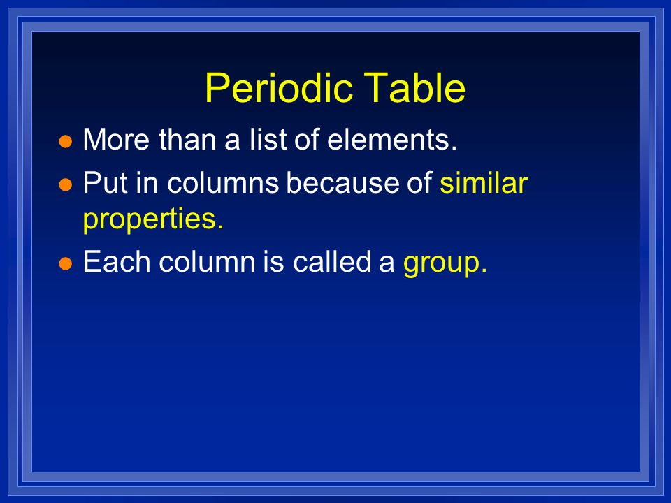 Periodic Table l More than a list of elements. l Put in columns because of similar properties. l Each column is called a group.