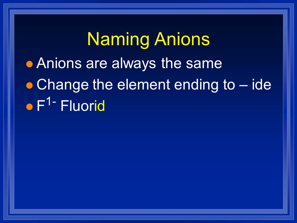Naming Anions l Anions are always the same l Change the element ending to – ide l F 1- Fluorid