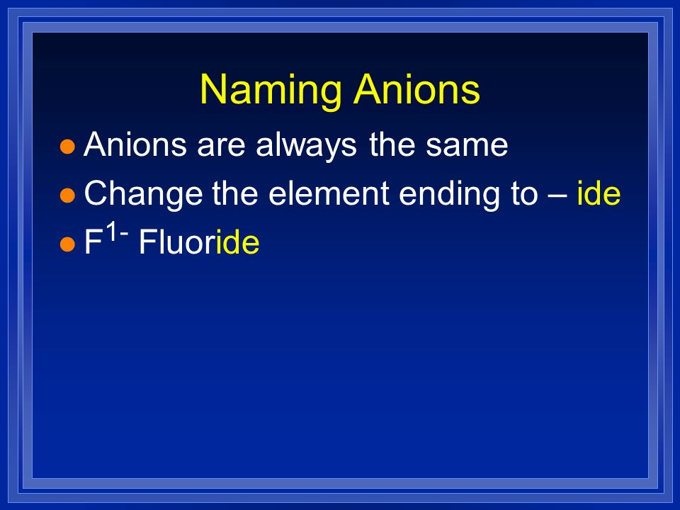 Naming Anions l Anions are always the same l Change the element ending to – ide l F 1- Fluoride