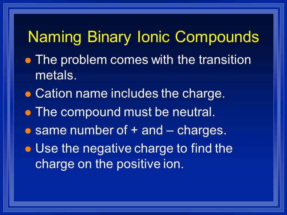 Naming Binary Ionic Compounds l The problem comes with the transition metals. l Cation name includes the charge. l The compound must be neutral. l sam