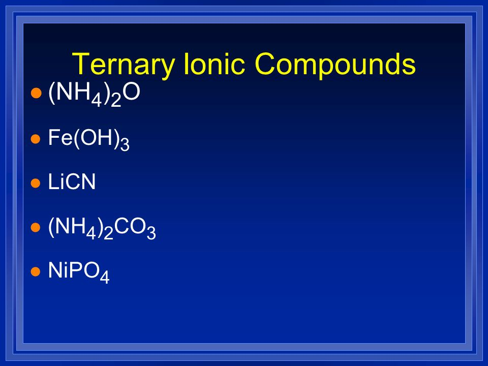 Ternary Ionic Compounds l (NH 4 ) 2 O l Fe(OH) 3 l LiCN l (NH 4 ) 2 CO 3 l NiPO 4
