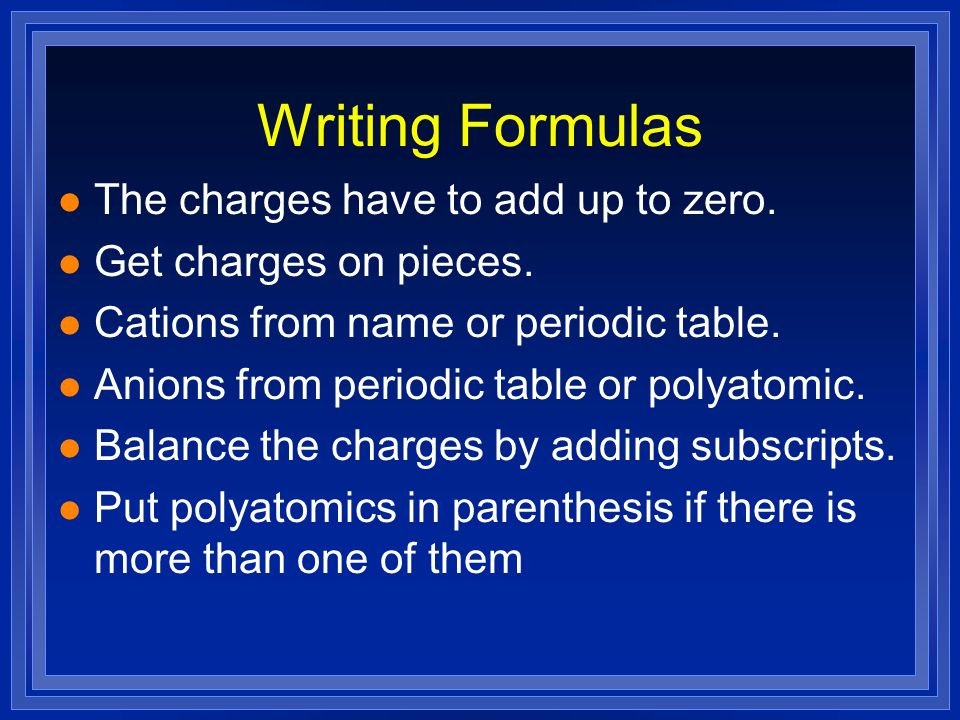Writing Formulas l The charges have to add up to zero. l Get charges on pieces. l Cations from name or periodic table. l Anions from periodic table or