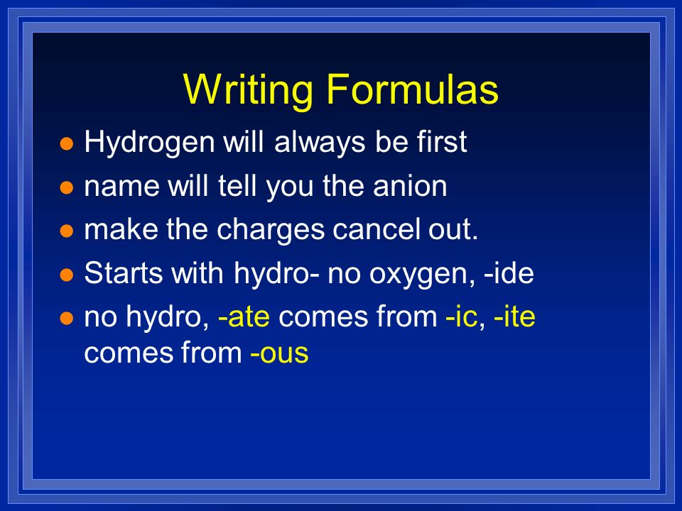 Writing Formulas l Hydrogen will always be first l name will tell you the anion l make the charges cancel out. l Starts with hydro- no oxygen, -ide l