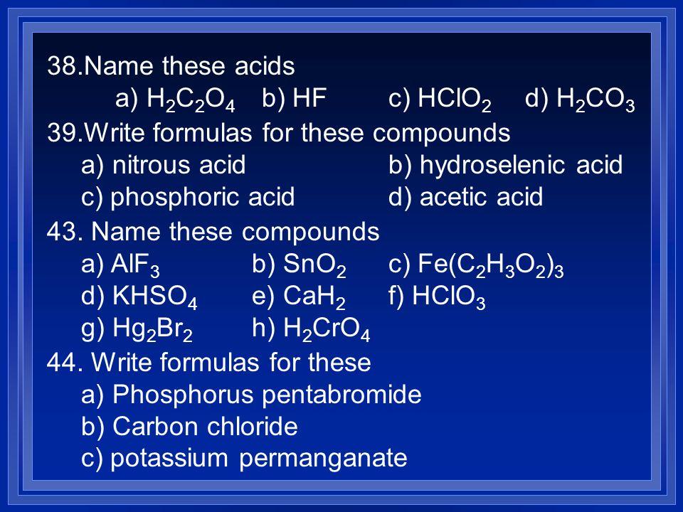 38.Name these acids a) H 2 C 2 O 4 b) HFc) HClO 2 d) H 2 CO 3 39.Write formulas for these compounds a) nitrous acidb) hydroselenic acid c) phosphoric