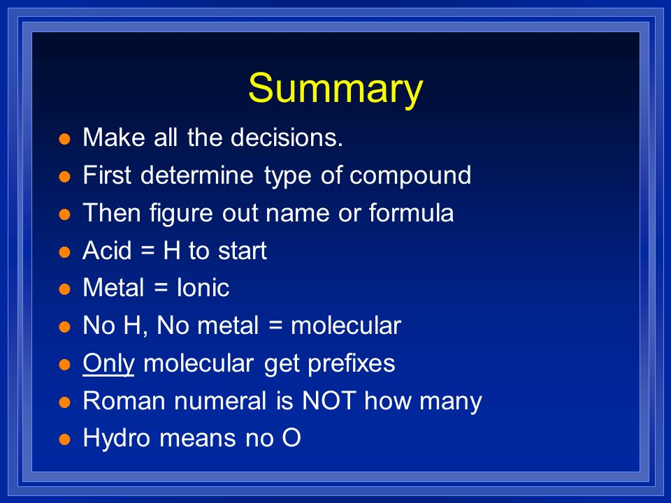 Summary l Make all the decisions. l First determine type of compound l Then figure out name or formula l Acid = H to start l Metal = Ionic l No H, No