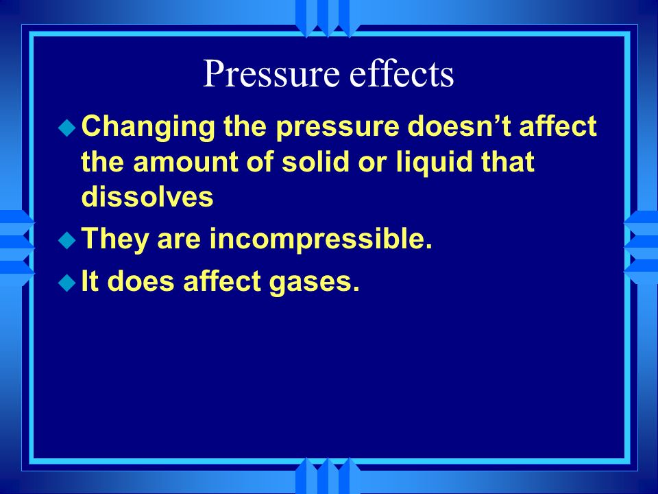 Pressure effects u Changing the pressure doesnt affect the amount of solid or liquid that dissolves u They are incompressible. u It does affect gases.