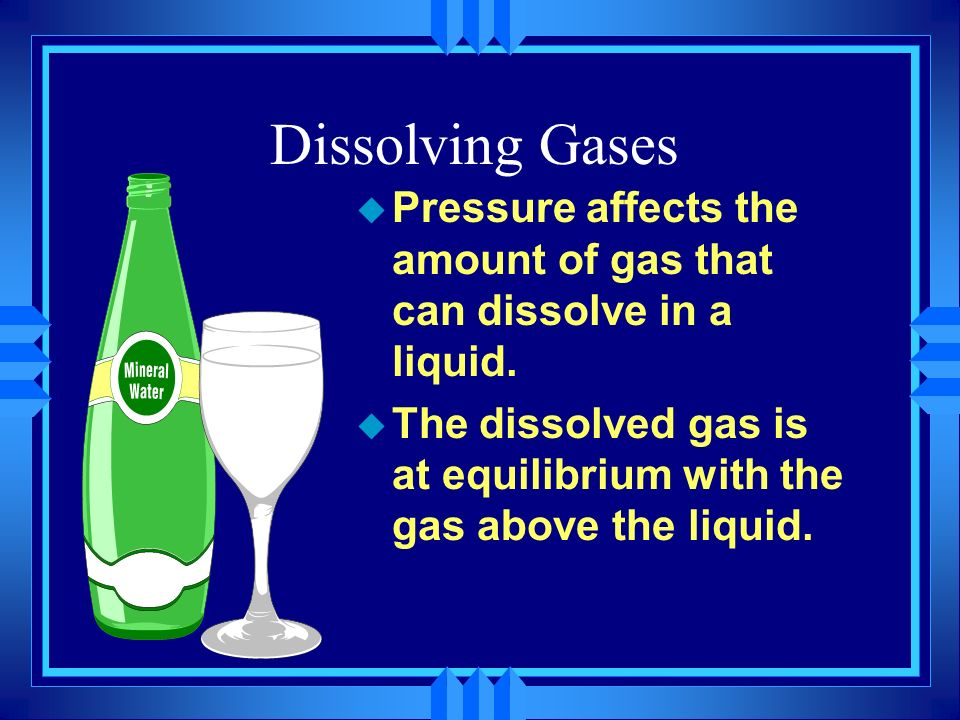 Dissolving Gases u Pressure affects the amount of gas that can dissolve in a liquid. u The dissolved gas is at equilibrium with the gas above the liqu