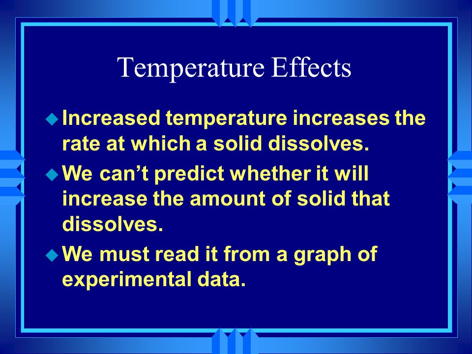 Temperature Effects u Increased temperature increases the rate at which a solid dissolves. u We cant predict whether it will increase the amount of so