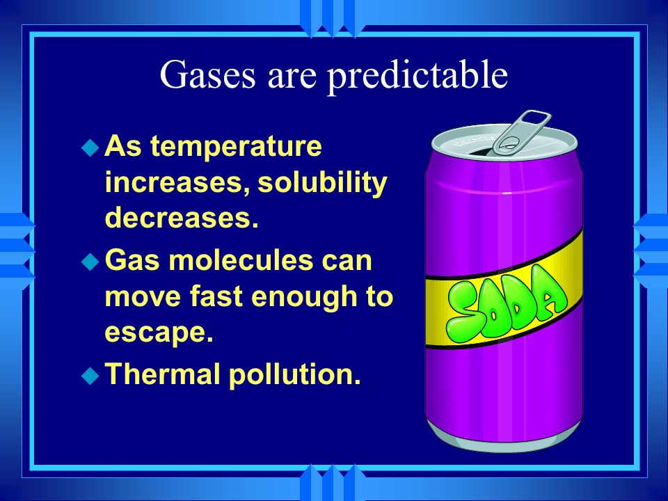Gases are predictable u As temperature increases, solubility decreases. u Gas molecules can move fast enough to escape. u Thermal pollution.