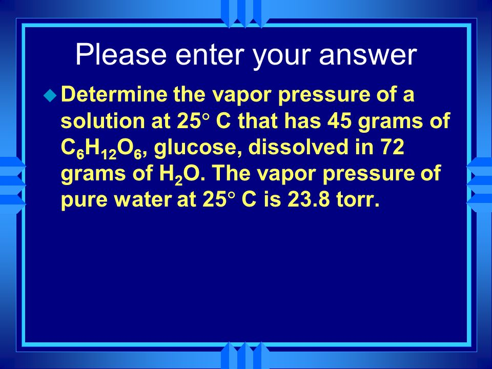 Please enter your answer u Determine the vapor pressure of a solution at 25 C that has 45 grams of C 6 H 12 O 6, glucose, dissolved in 72 grams of H 2