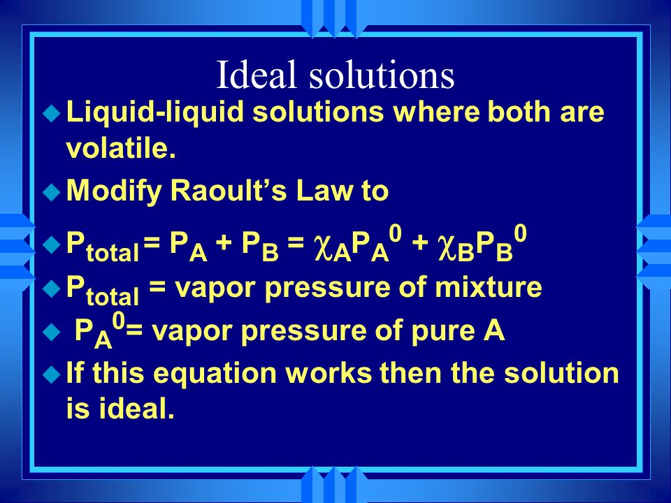 u Liquid-liquid solutions where both are volatile. u Modify Raoults Law to P total = P A + P B = A P A 0 + B P B 0 u P total = vapor pressure of mixtu