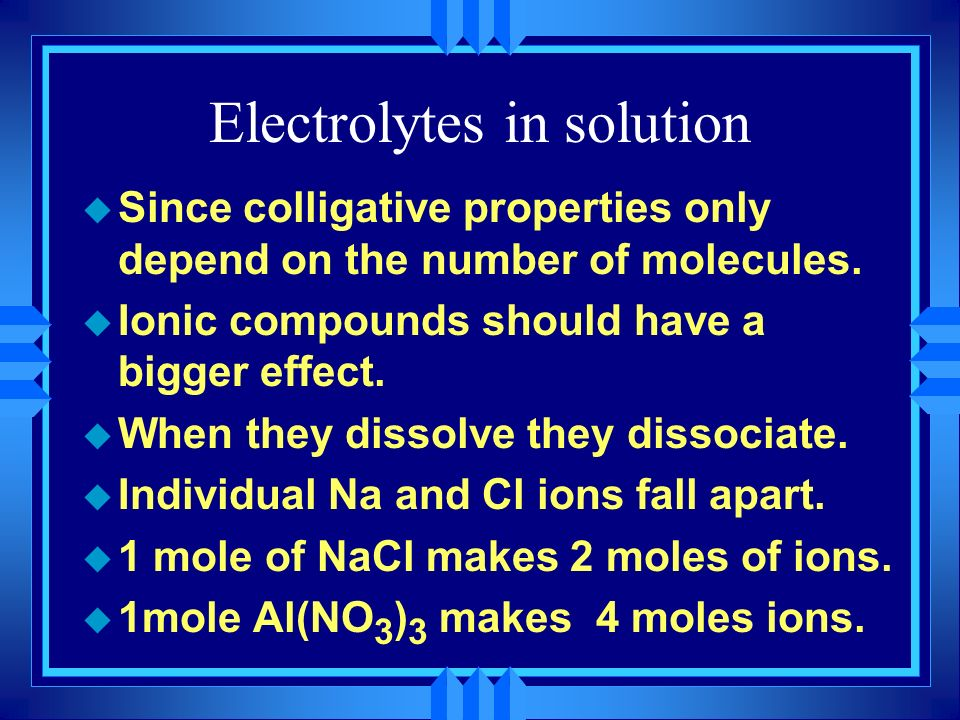 Electrolytes in solution u Since colligative properties only depend on the number of molecules. u Ionic compounds should have a bigger effect. u When