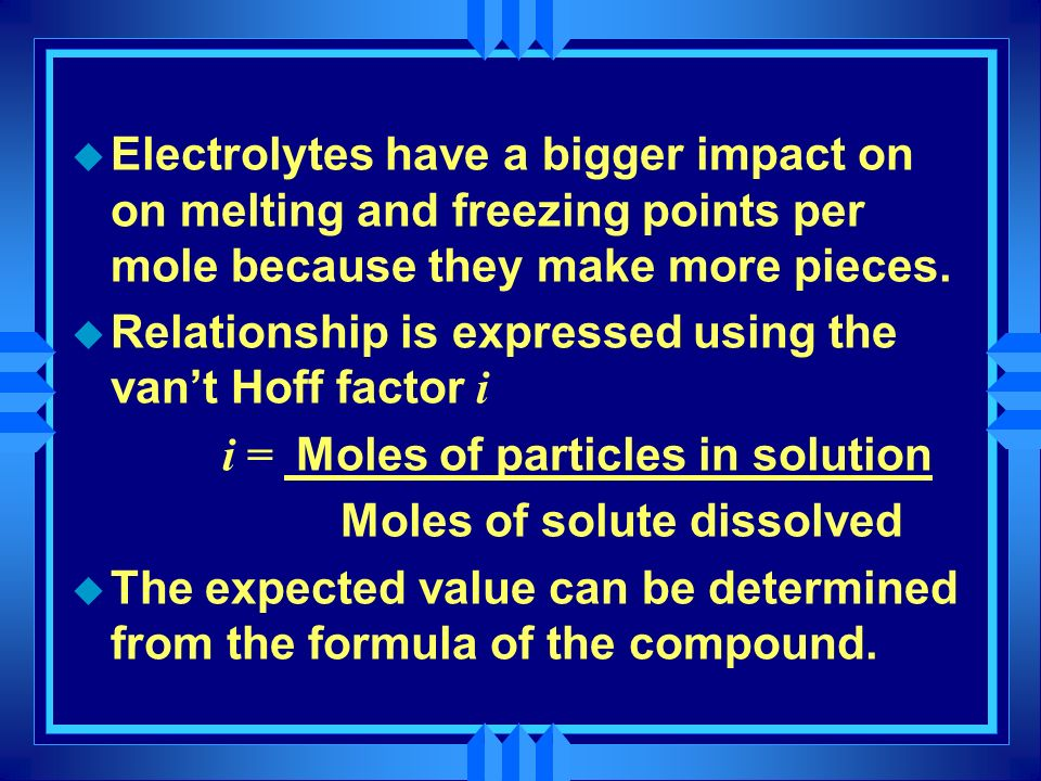 u Electrolytes have a bigger impact on on melting and freezing points per mole because they make more pieces. Relationship is expressed using the vant