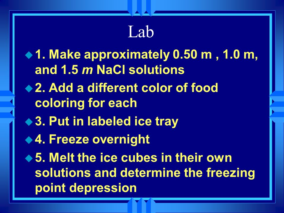 Lab u 1. Make approximately 0.50 m, 1.0 m, and 1.5 m NaCl solutions u 2. Add a different color of food coloring for each u 3. Put in labeled ice tray
