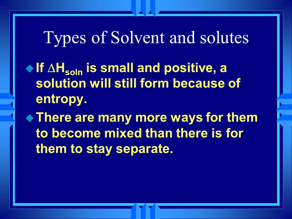 Types of Solvent and solutes If H soln is small and positive, a solution will still form because of entropy. u There are many more ways for them to be