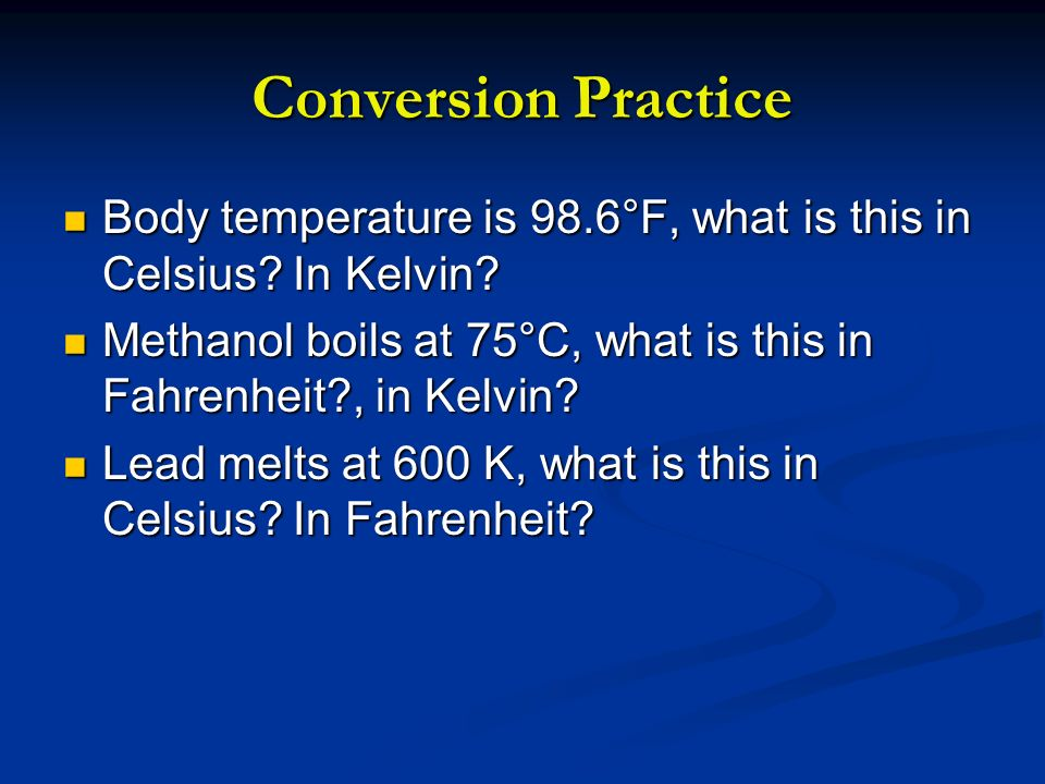 Conversion Practice Body temperature is 98.6°F, what is this in Celsius? In Kelvin? Body temperature is 98.6°F, what is this in Celsius? In Kelvin? Me