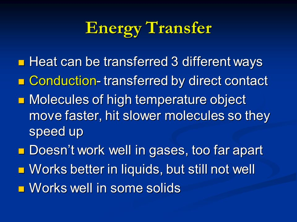 Energy Transfer Heat can be transferred 3 different ways Heat can be transferred 3 different ways Conduction- transferred by direct contact Conduction