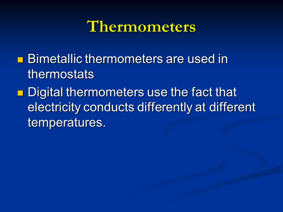Thermometers Bimetallic thermometers are used in thermostats Bimetallic thermometers are used in thermostats Digital thermometers use the fact that el