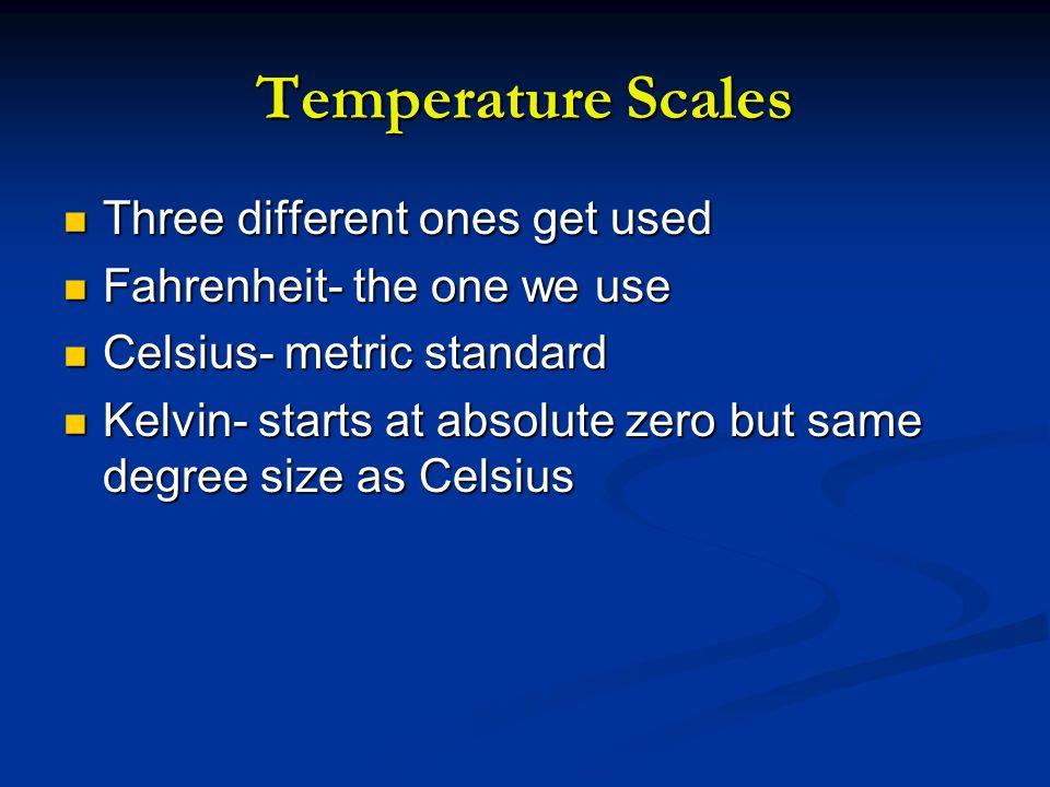 Temperature Scales Three different ones get used Three different ones get used Fahrenheit- the one we use Fahrenheit- the one we use Celsius- metric s