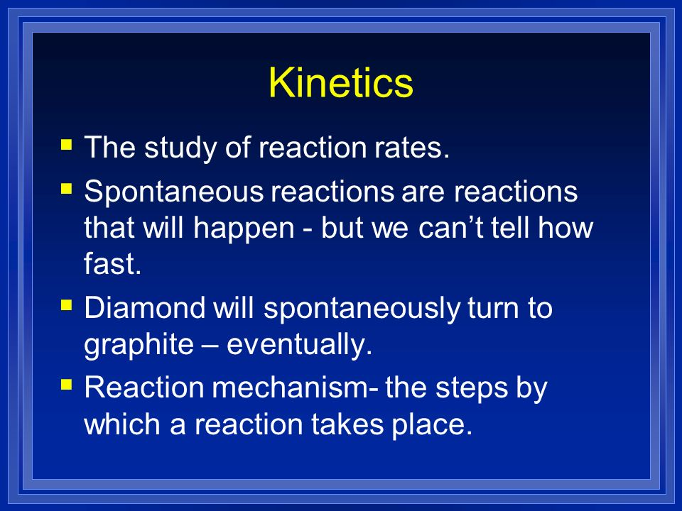Kinetics The study of reaction rates. Spontaneous reactions are reactions that will happen - but we cant tell how fast. Diamond will spontaneously tur