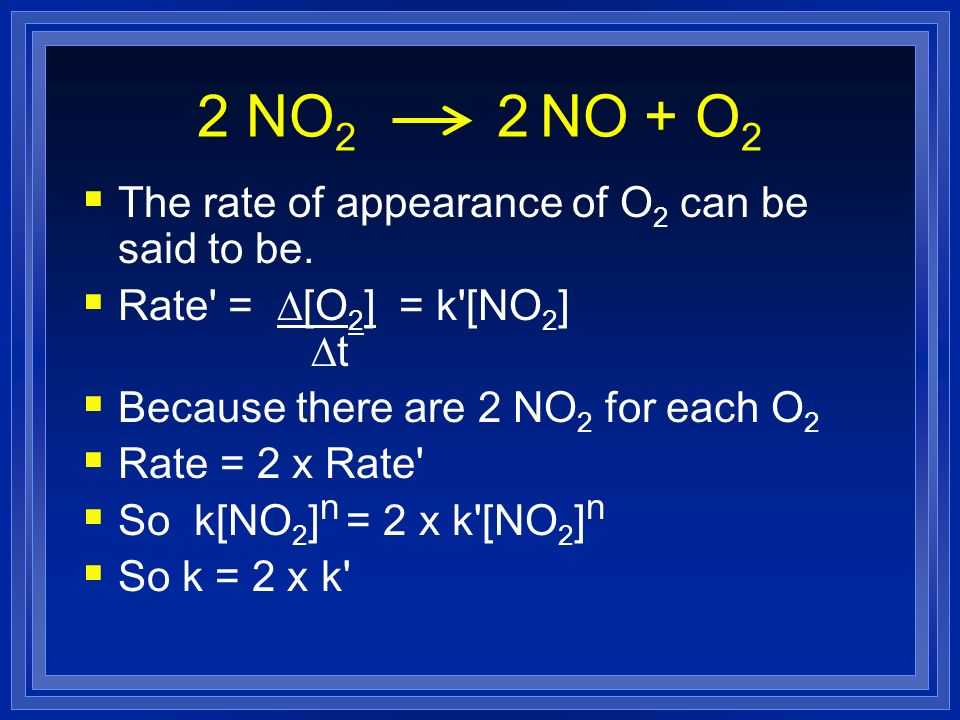 The rate of appearance of O 2 can be said to be. Rate' = D[O 2 ] = k'[NO 2 ] Dt Because there are 2 NO 2 for each O 2 Rate = 2 x Rate' So k[NO 2 ] n =