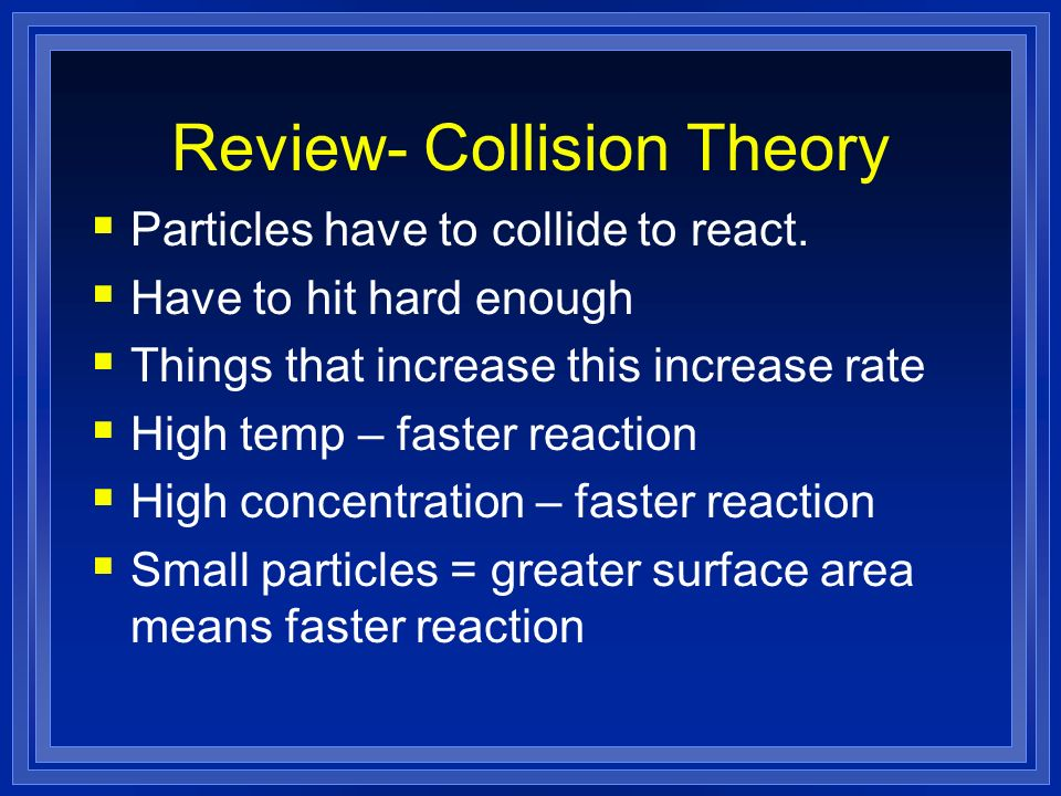 Review- Collision Theory Particles have to collide to react. Have to hit hard enough Things that increase this increase rate High temp – faster reacti